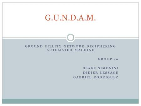 GROUND UTILITY NETWORK DECIPHERING AUTOMATED MACHINE GROUP 10 BLAKE SIMONINI DIDIER LESSAGE GABRIEL RODRIGUEZ G.U.N.D.A.M.