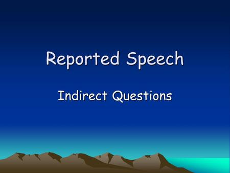 Reported Speech Indirect Questions. We use indirect questions when we want to be more polite or tentative (hesitant or exploratory). We use indirect questions.