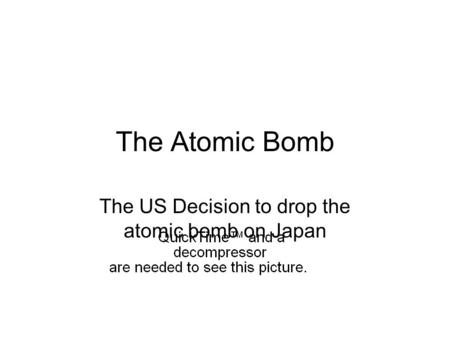 The Atomic Bomb The US Decision to drop the atomic bomb on Japan.