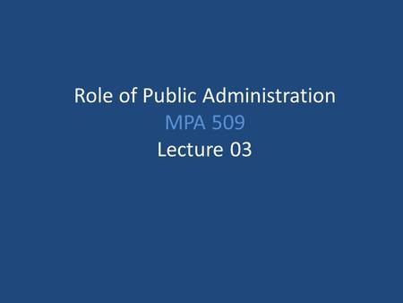 Role of Public Administration MPA 509 Lecture 03.