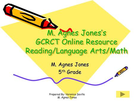 Prepared By: Veronica Seville M. Agnes Jones M. Agnes Jones's GCRCT Online Resource Reading/Language Arts/Math M. Agnes Jones 5 th Grade.