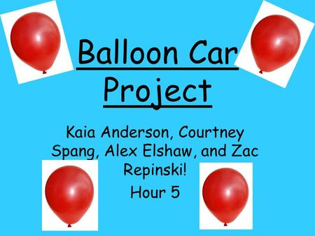 Balloon Car Project Kaia Anderson, Courtney Spang, Alex Elshaw, and Zac Repinski! Hour 5.