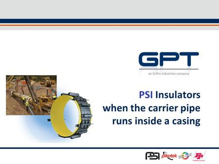 1 PSI Insulators when the carrier pipe runs inside a casing.