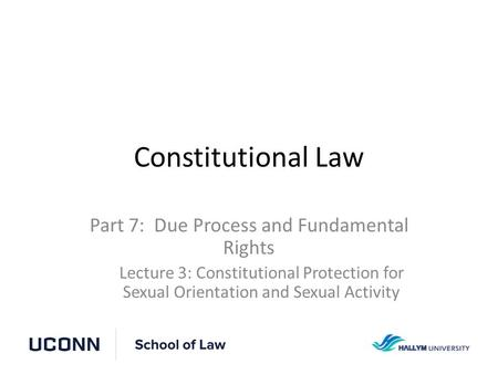 Constitutional Law Part 7: Due Process and Fundamental Rights Lecture 3: Constitutional Protection for Sexual Orientation and Sexual Activity.