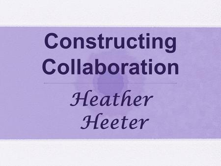 Constructing Collaboration Heather Heeter. Heather Heeter Secondary English PDS Intern South Building at State High Dana Zuhlke Advanced English 10 English.