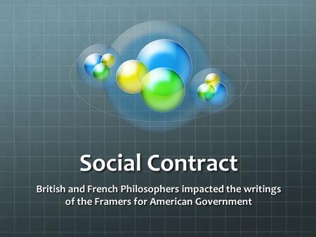 Social Contract British and French Philosophers impacted the writings of the Framers for American Government.