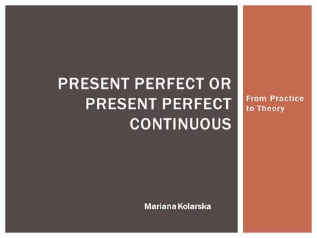From Practice to Theory PRESENT PERFECT OR PRESENT PERFECT CONTINUOUS Mariana Kolarska.