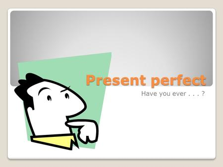 Present perfect Have you ever... ?. Past Perfect When do we use it? ◦Talking about the past ◦Thinking about the past + present together ◦Talking about.