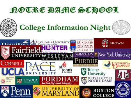 1 College Information Night. 2 The Decision to Apply Outside of Notre Dame –Internet www.schoolname.edu –College Fairs –Tours –View books/Catalogs –N.D.