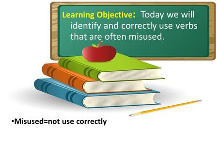 Learning Objective : Today we will identify and correctly use verbs that are often misused. Misused=not use correctly.