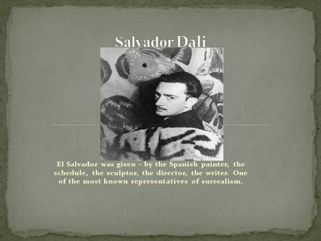 El Salvador was given - by the Spanish painter, the schedule, the sculptor, the director, the writer. One of the most known representatives of surrealism.