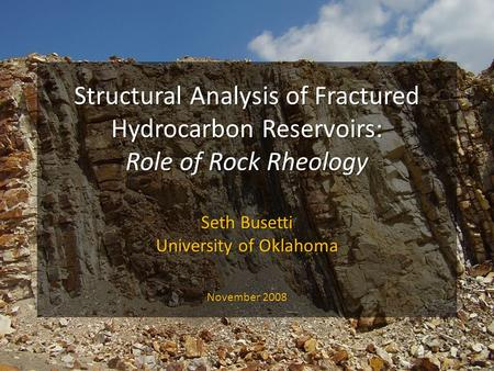 Structural Analysis of Fractured Hydrocarbon Reservoirs: Role of Rock Rheology Seth Busetti University of Oklahoma November 2008.