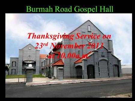 Burmah Road Gospel Hall Thanksgiving Service on 23 rd November 2013 at 10.00a.m.