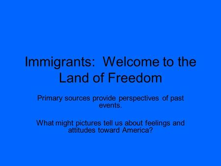 Immigrants: Welcome to the Land of Freedom Primary sources provide perspectives of past events. What might pictures tell us about feelings and attitudes.