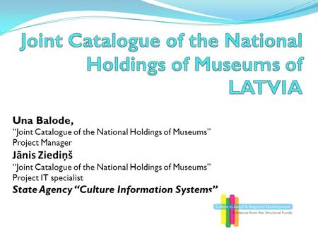"Una Balode, ""Joint Catalogue of the National Holdings of Museums"" Project Manager Jānis Ziediņš ""Joint Catalogue of the National Holdings of Museums"" Project."