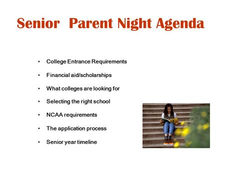 Senior Parent Night Agenda College Entrance Requirements Financial aid/scholarships What colleges are looking for Selecting the right school NCAA requirements.
