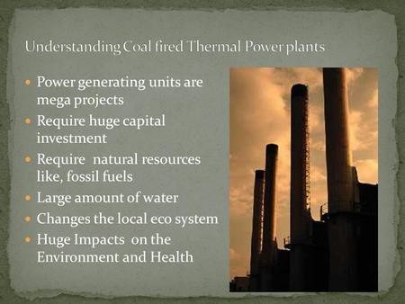 Power generating units are mega projects Require huge capital investment Require natural resources like, fossil fuels Large amount of water Changes the.