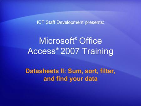 Microsoft ® Office Access ® 2007 Training Datasheets II: Sum, sort, filter, and find your data ICT Staff Development presents:
