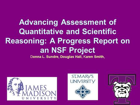 Advancing Assessment of Quantitative and Scientific Reasoning: A Progress Report on an NSF Project Donna L. Sundre, Douglas Hall, Karen Smith,