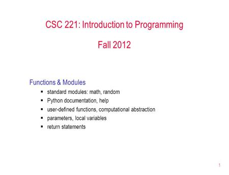 1 CSC 221: Introduction to Programming Fall 2012 Functions & Modules  standard modules: math, random  Python documentation, help  user-defined functions,