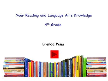 Your Reading and Language Arts Knowledge 4 th Grade Brenda Peña.
