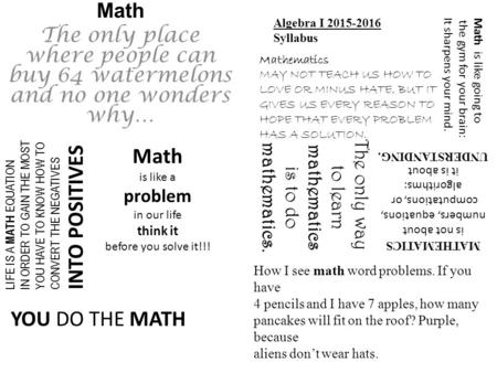 Math The only place where people can buy 64 watermelons and no one wonders why… Algebra I 2015-2016 Syllabus Mathematics MAY NOT TEACH US HOW TO LOVE OR.