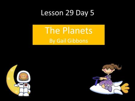 Lesson 29 Day 5 The Planets By Gail Gibbons. Question of the Day If you discovered a new planet, what would you name it? Why? T350.
