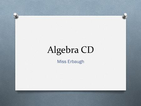 Algebra CD Miss Erbaugh. Contact Miss Erbaugh O   O Tutoring available before and after school by appointment.