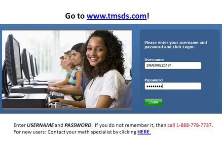 Go to www.tmsds.com!www.tmsds.com Enter USERNAME and PASSWORD. If you do not remember it, then call 1-888-778-7737. For new users: Contact your math specialist.