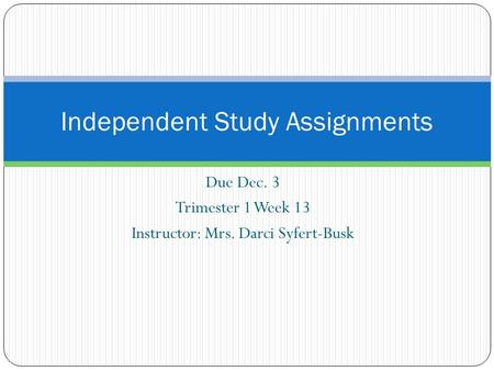 Due Dec. 3 Trimester 1 Week 13 Instructor: Mrs. Darci Syfert-Busk Independent Study Assignments.