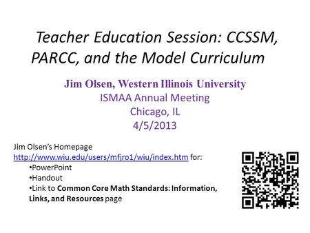 Teacher Education Session: CCSSM, PARCC, and the Model Curriculum Jim Olsen, Western Illinois University ISMAA Annual Meeting Chicago, IL 4/5/2013 Jim.