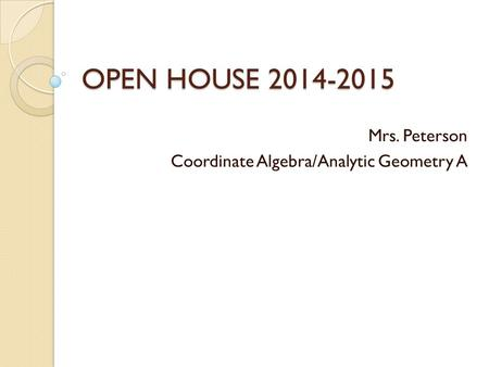 OPEN HOUSE 2014-2015 Mrs. Peterson Coordinate Algebra/Analytic Geometry A.
