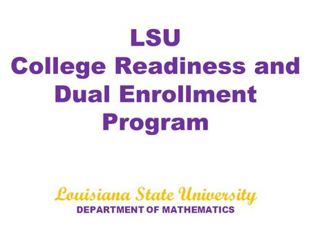 LSU College Readiness and Dual Enrollment Program Louisiana State University DEPARTMENT OF MATHEMATICS.