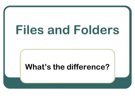Files and Folders What's the difference?. What are files ? Collections of digital information created on or for computers click the mouse or press the.