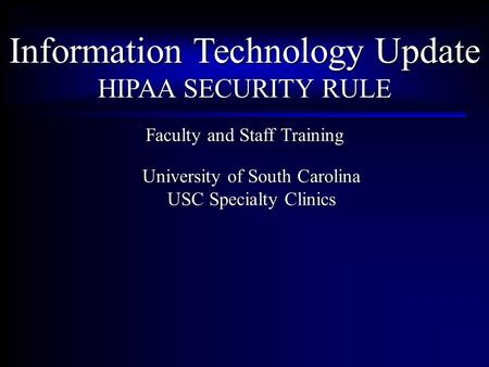 Information Technology Update HIPAA SECURITY RULE Faculty and Staff Training University of South Carolina USC Specialty Clinics.