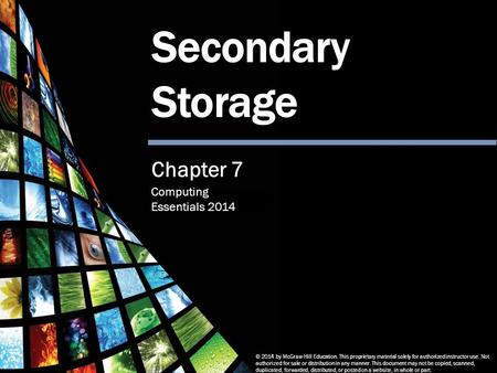 Computing Essentials 2014 Secondary Storage © 2014 by McGraw-Hill Education. This proprietary material solely for authorized instructor use. Not authorized.
