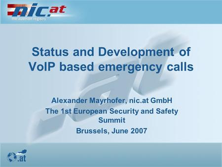 Status and Development of VoIP based emergency calls Alexander Mayrhofer, nic.at GmbH The 1st European Security and Safety Summit Brussels, June 2007.