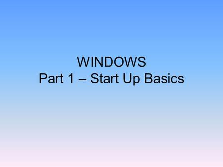 WINDOWS Part 1 – Start Up Basics. Using the Computer Cold Boot –Turning on the Computer Warm Boot –Logging on the Computer.
