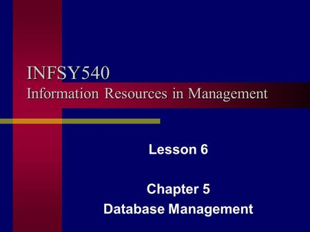 INFSY540 Information Resources in Management Lesson 6 Chapter 5 Database Management.