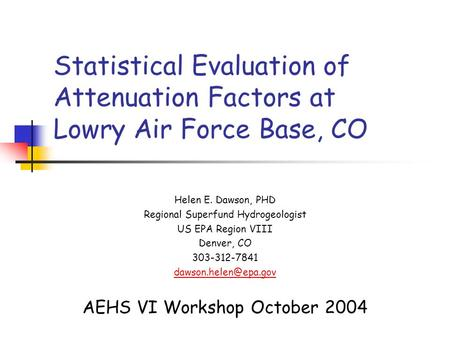 Statistical Evaluation of Attenuation Factors at Lowry Air Force Base, CO Helen E. Dawson, PHD Regional Superfund Hydrogeologist US EPA Region VIII Denver,