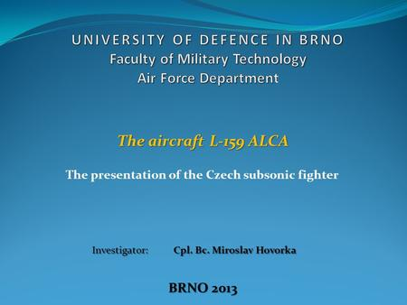 The presentation of the Czech subsonic fighter The aircraft L-159 ALCA Investigator: Cpl. Bc. Miroslav Hovorka BRNO 2013.