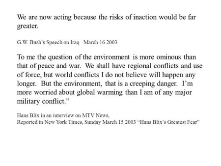 We are now acting because the risks of inaction would be far greater. G.W. Bush's Speech on Iraq March 16 2003 To me the question of the environment is.