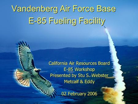 Vandenberg Air Force Base E-85 Fueling Facility California Air Resources Board E-85 Workshop Presented by Stu S. Webster Metcalf & Eddy 02 February 2006.