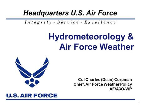I n t e g r i t y - S e r v i c e - E x c e l l e n c e Headquarters U.S. Air Force 1 Hydrometeorology & Air Force Weather Col Charles (Dean) Corpman Chief,