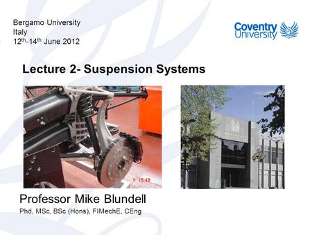 Lecture 2- Suspension Systems Professor Mike Blundell Phd, MSc, BSc (Hons), FIMechE, CEng Bergamo University Italy 12 th -14 th June 2012.