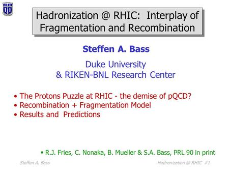 Steffen A. RHIC #1 Steffen A. Bass Duke University & RIKEN-BNL Research Center The Protons Puzzle at RHIC - the demise of pQCD? Recombination.
