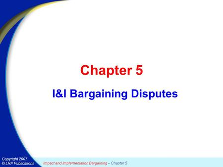 Copyright 2007 © LRP Publications Impact and Implementation Bargaining – Chapter 5 Chapter 5 I&I Bargaining Disputes.