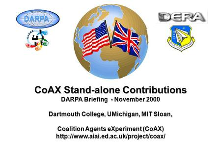CoAX Stand-alone Contributions DARPA Briefing - November 2000 Dartmouth College, UMichigan, MIT Sloan, Coalition Agents eXperiment (CoAX)