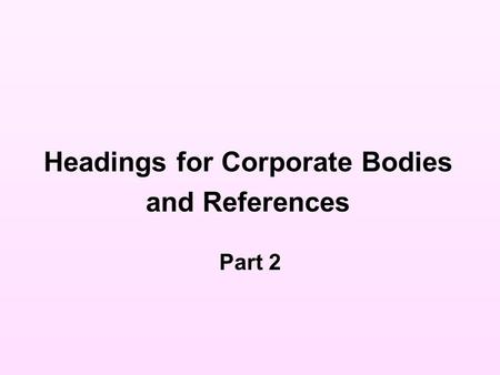 Headings for Corporate Bodies and References Part 2.
