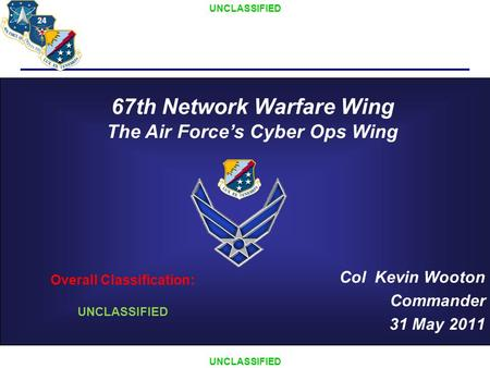 UNCLASSIFIED Col Kevin Wooton Commander 31 May 2011 Overall Classification: UNCLASSIFIED 67th Network Warfare Wing The Air Force's Cyber Ops Wing.